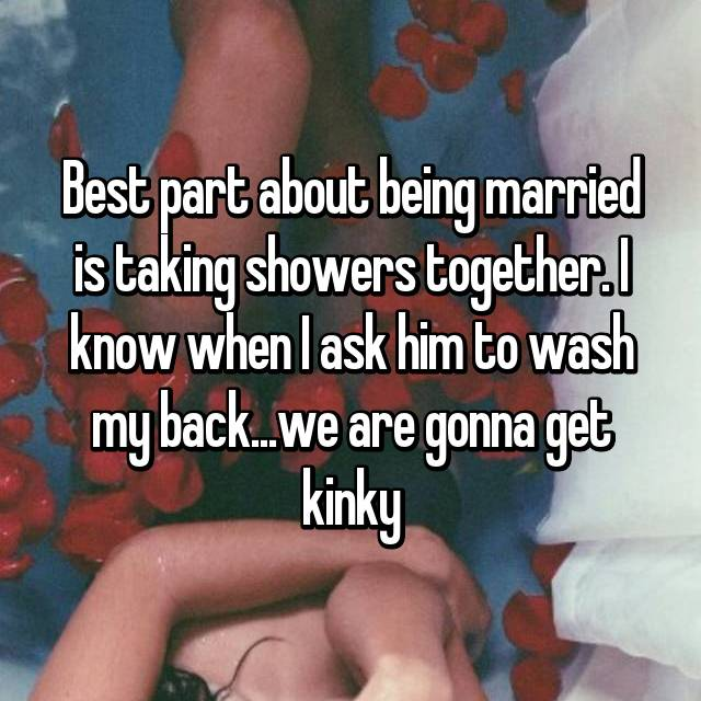 Best part about being married is taking showers together. I know when I ask him to wash my back...we are gonna get kinky