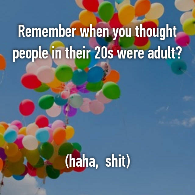 Remember when you thought people in their 20s were adult?     (haha,  shit)