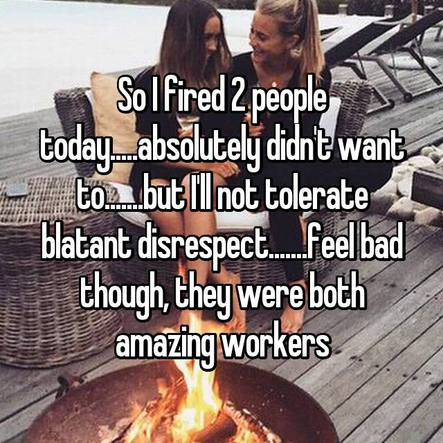 So I fired 2 people today.....absolutely didn't want to.......but I'll not tolerate blatant disrespect.......feel bad though, they were both amazing workers