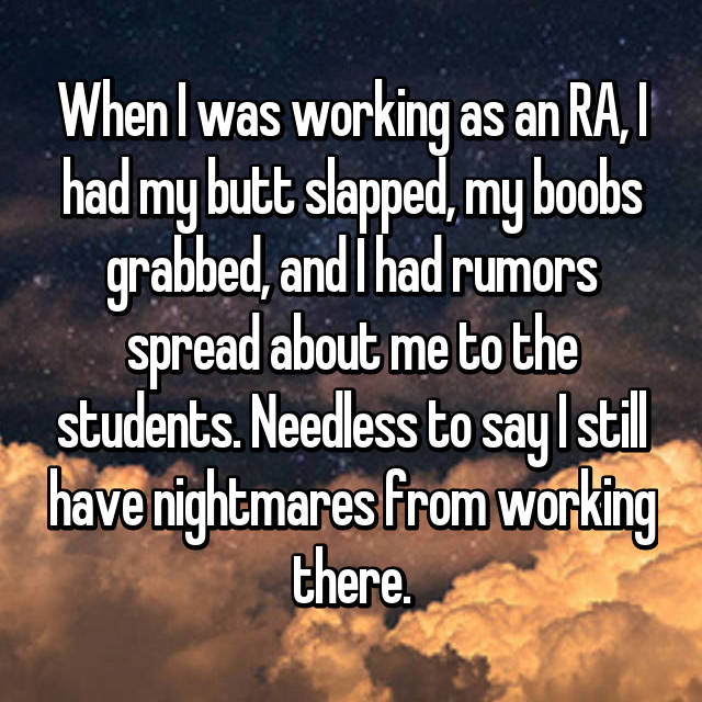 When I was working as an RA, I had my butt slapped, my boobs grabbed, and I had rumors spread about me to the students. Needless to say I still have nightmares from working there.