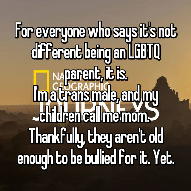 For everyone who says it's not different being an LGBTQ parent, it is. I'm a trans male, and my children call me mom.  Thankfully, they aren't old enough to be bullied for it. Yet.