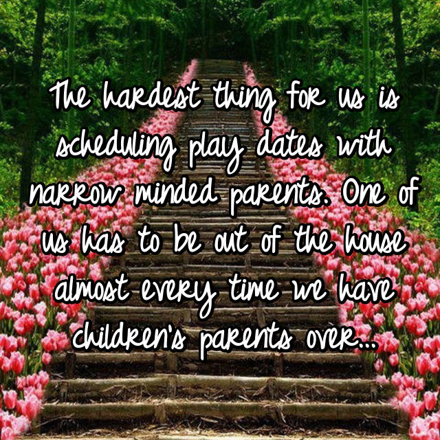 The hardest thing for us is scheduling play dates with narrow minded parents. One of us has to be out of the house almost every time we have children's parents over...