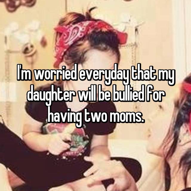 I'm worried everyday that my daughter will be bullied for having two moms.