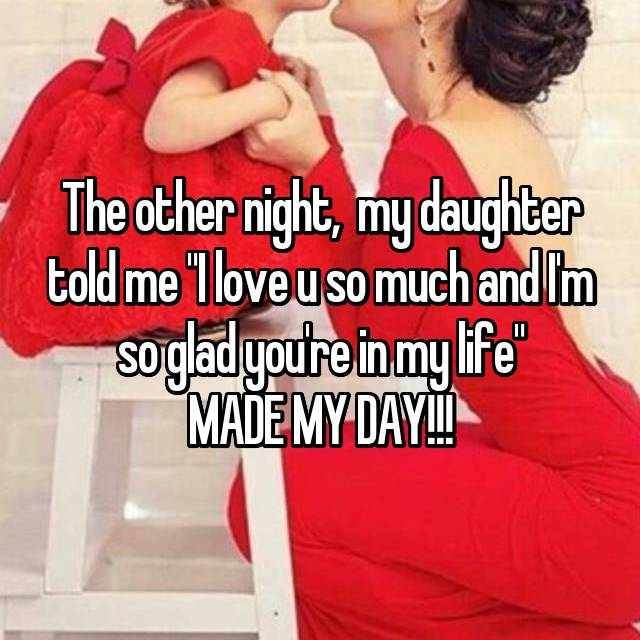 """The other night,  my daughter told me """"I love u so much and I'm so glad you're in my life"""" MADE MY DAY!!!"""