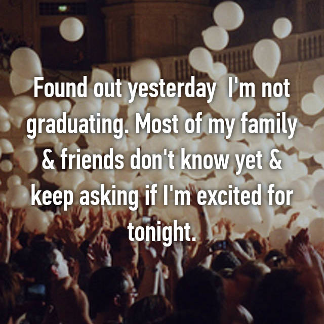 Found out yesterday  I'm not graduating. Most of my family & friends don't know yet & keep asking if I'm excited for tonight.
