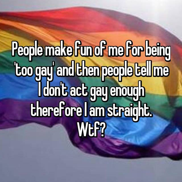 People make fun of me for being 'too gay' and then people tell me I don't act gay enough therefore I am straight. Wtf?