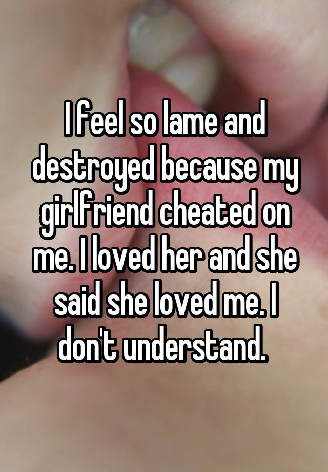 I feel so lame and destroyed because my girlfriend cheated on me. I loved her and she said she loved me. I don