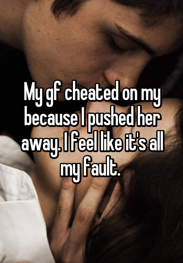 My gf cheated on my because I pushed her away. I feel like it