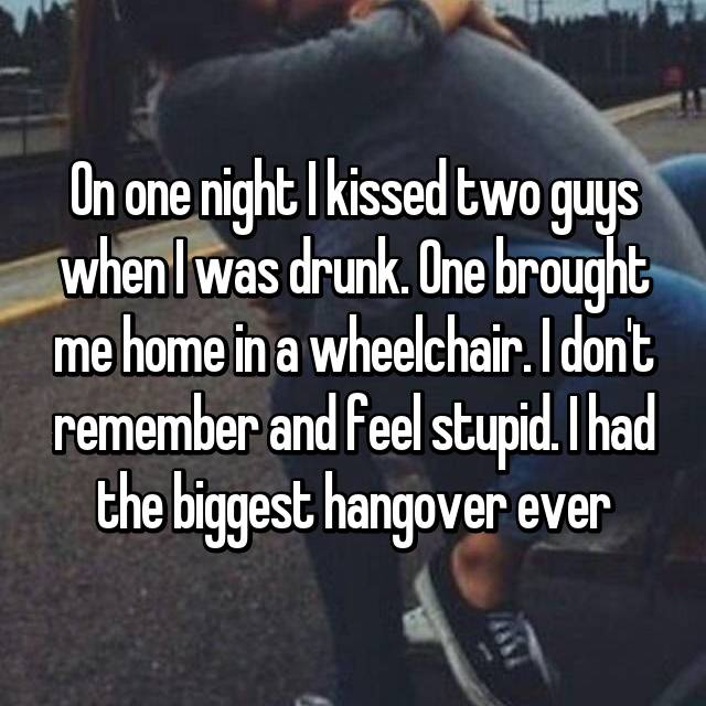 On one night I kissed two guys when I was drunk. One brought me home in a wheelchair. I don't remember and feel stupid. I had the biggest hangover ever