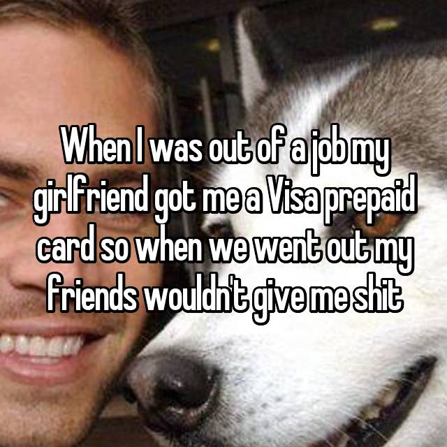 When I was out of a job my girlfriend got me a Visa prepaid card so when we went out my friends wouldn't give me shit