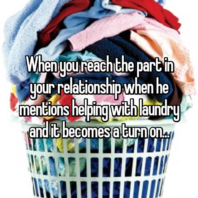 When you reach the part in your relationship when he mentions helping with laundry and it becomes a turn on...