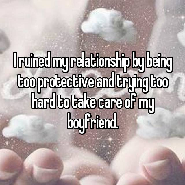 I ruined my relationship by being too protective and trying too hard to take care of my boyfriend.