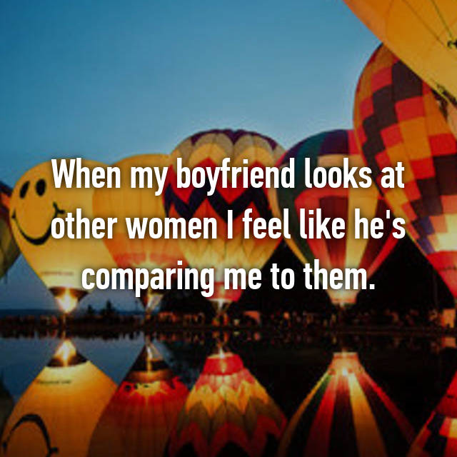 When my boyfriend looks at other women I feel like he's comparing me to them.