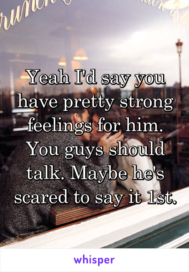 Yeah I'd say you have pretty strong feelings for him  You guys