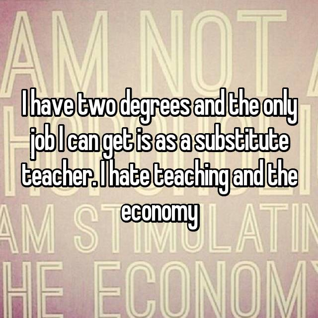 I have two degrees and the only job I can get is as a substitute teacher. I hate teaching and the economy