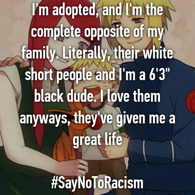 "I'm adopted, and I'm the complete opposite of my family. Literally, their white short people and I'm a 6'3"" black dude. I love them anyways, they've given me a great life  #SayNoToRacism"