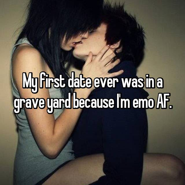 My first date ever was in a grave yard because I'm emo AF.