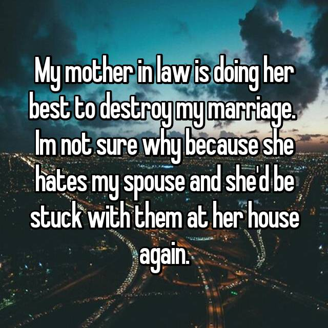 My mother in law is doing her best to destroy my marriage.  Im not sure why because she hates my spouse and she'd be stuck with them at her house again.