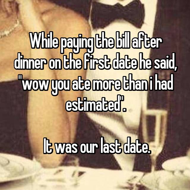 "While paying the bill after dinner on the first date he said, ""wow you ate more than i had estimated"".   It was our last date."