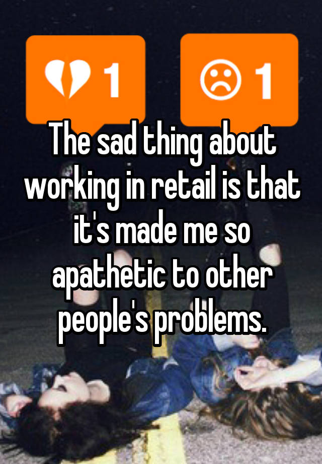 The sad thing about working in retail is that it