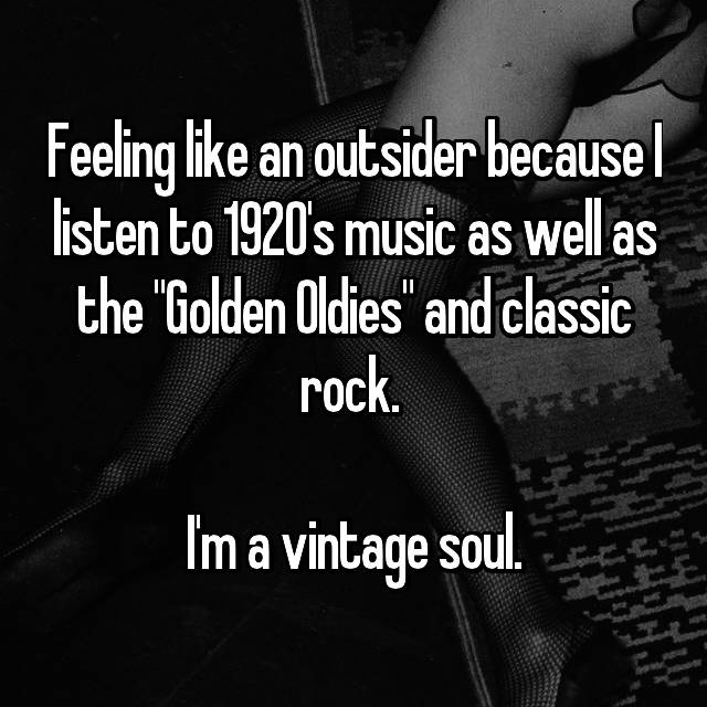 "Feeling like an outsider because I listen to 1920's music as well as the ""Golden Oldies"" and classic rock.   I'm a vintage soul."