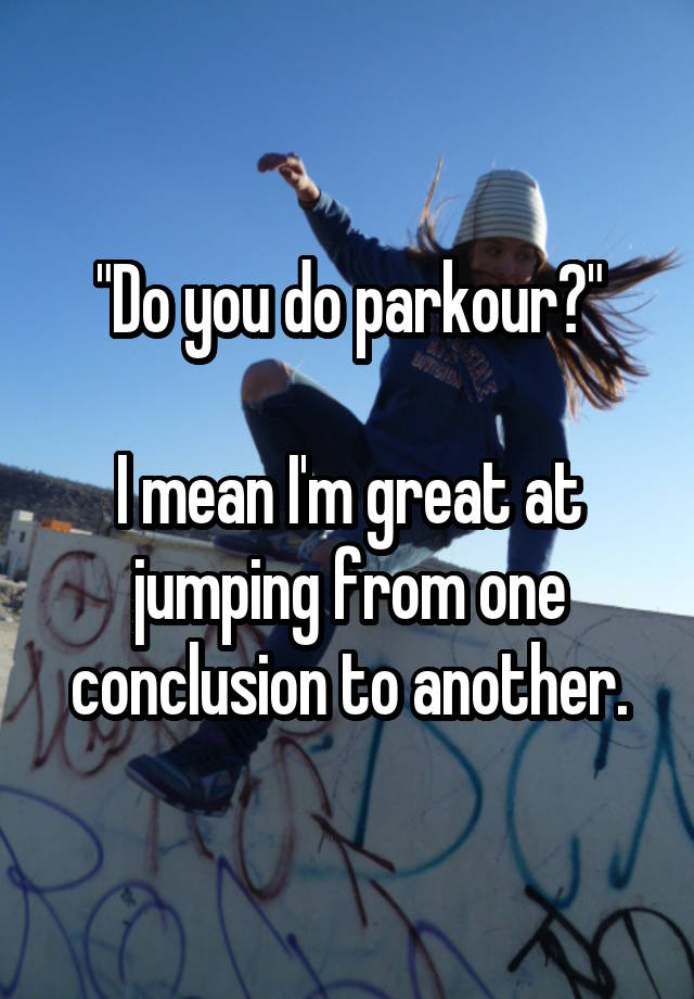 """""""Do you do parkour?""""  I mean I'm great at jumping from one conclusion to another."""