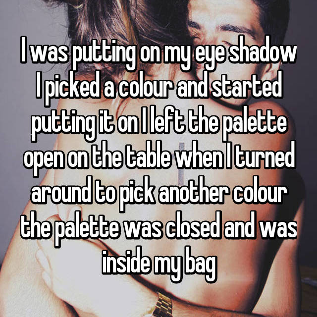 I was putting on my eye shadow I picked a colour and started putting it on I left the palette open on the table when I turned around to pick another colour the palette was closed and was inside my bag