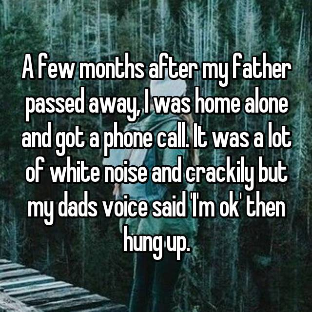 A few months after my father passed away, I was home alone and got a phone call. It was a lot of white noise and crackily but my dads voice said 'I'm ok' then hung up.