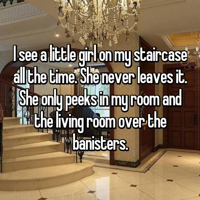 I see a little girl on my staircase all the time. She never leaves it. She only peeks in my room and the living room over the banisters.