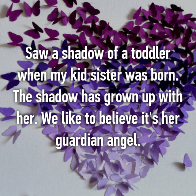 Saw a shadow of a toddler when my kid sister was born. The shadow has grown up with her. We like to believe it's her guardian angel.