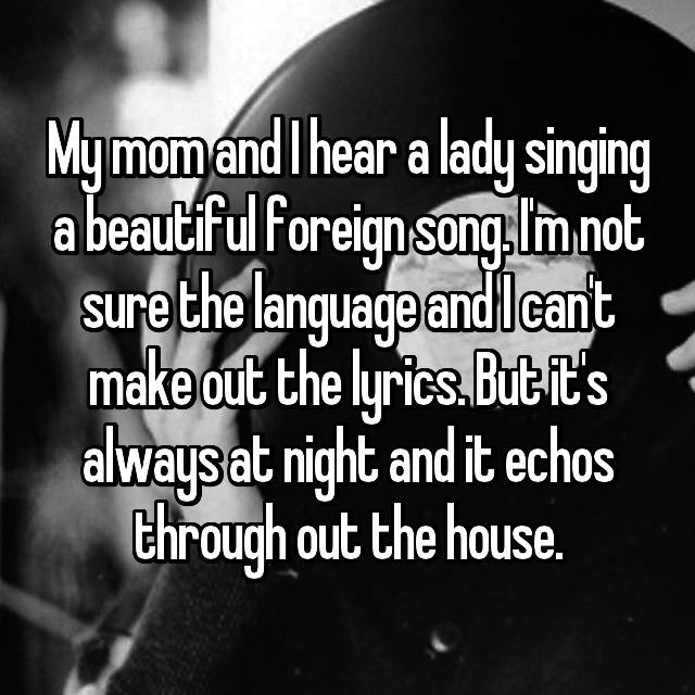 My mom and I hear a lady singing a beautiful foreign song. I'm not sure the language and I can't make out the lyrics. But it's always at night and it echos through out the house.