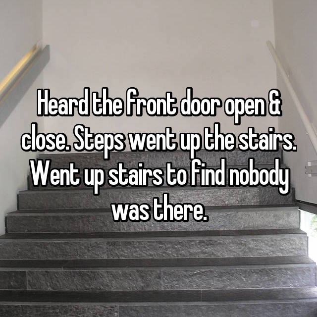 Heard the front door open & close. Steps went up the stairs. Went up stairs to find nobody was there.