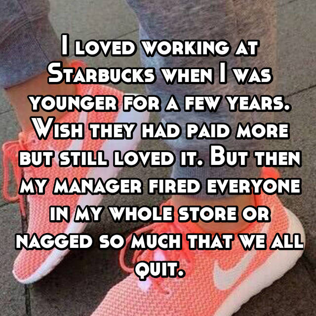 I loved working at Starbucks when I was younger for a few years. Wish they had paid more but still loved it. But then my manager fired everyone in my whole store or nagged so much that we all quit.