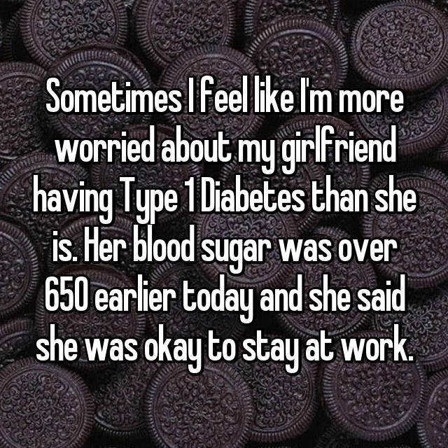 Sometimes I feel like I'm more worried about my girlfriend having Type 1 Diabetes than she is. Her blood sugar was over 650 earlier today and she said she was okay to stay at work.