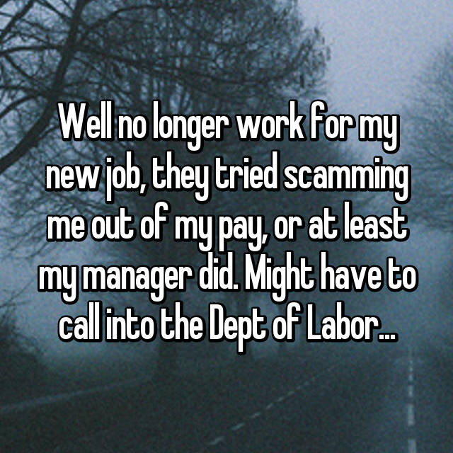 Well no longer work for my new job, they tried scamming me out of my pay, or at least my manager did. Might have to call into the Dept of Labor...