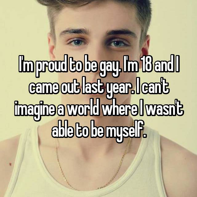 I'm proud to be gay. I'm 18 and I came out last year. I can't imagine a world where I wasn't able to be myself.
