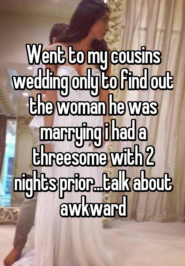 Went to my cousins wedding only to find out the woman he was marrying i had a threesome with 2 nights prior...talk about awkward