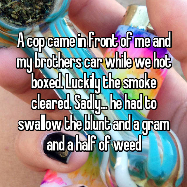 A cop came in front of me and my brothers car while we hot boxed. Luckily the smoke cleared. Sadly... he had to swallow the blunt and a gram and a half of weed