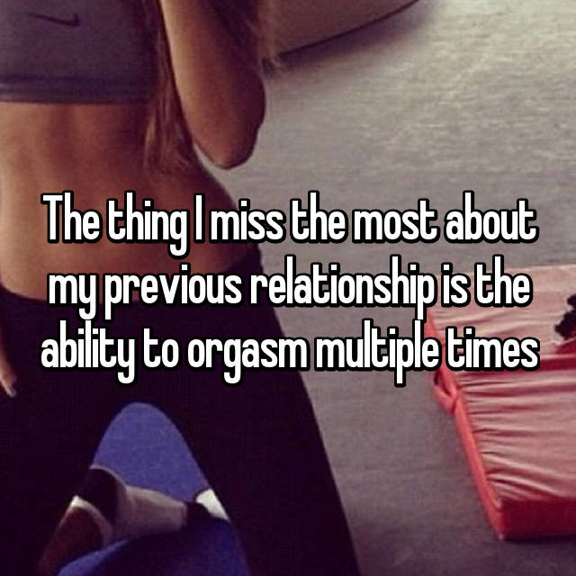 The thing I miss the most about my previous relationship is the ability to orgasm multiple times