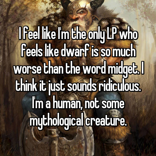 I feel like I'm the only LP who feels like dwarf is so much worse than the word midget. I think it just sounds ridiculous. I'm a human, not some mythological creature.