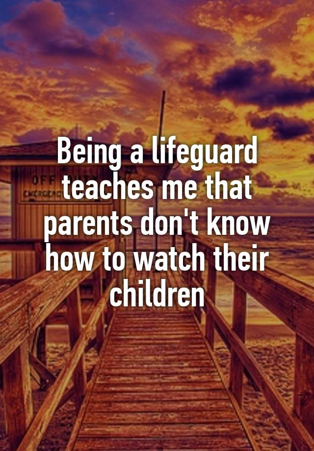 Being a lifeguard teaches me that parents don