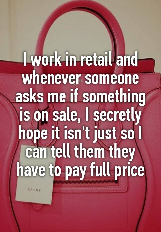 I work in retail and whenever someone asks me if something is on sale, I secretly hope it isn