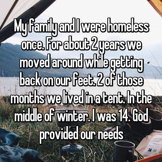 My family and I were homeless once. For about 2 years we moved around while getting back on our feet. 2 of those months we lived in a tent. In the middle of winter. I was 14. God provided our needs 😊