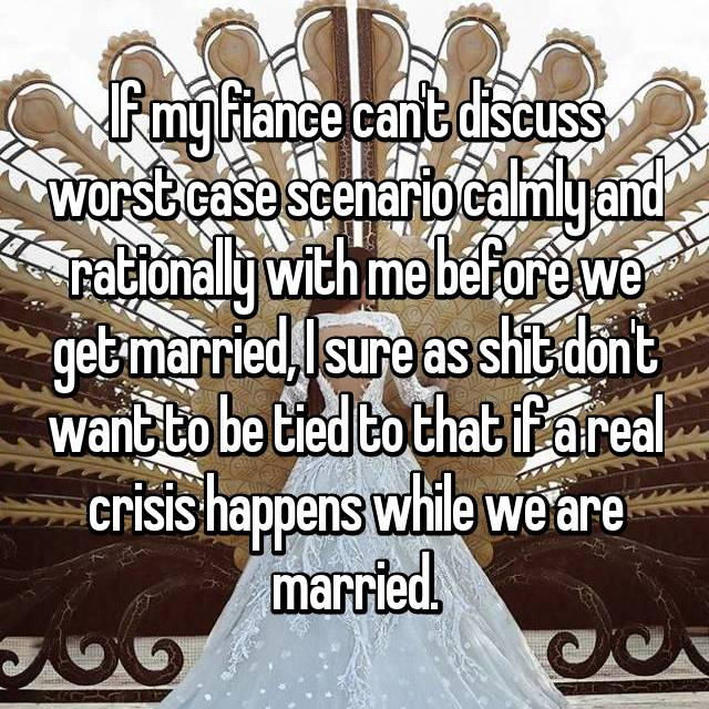 If my fiance can't discuss worst case scenario calmly and rationally with me before we get married, I sure as shit don't want to be tied to that if a real crisis happens while we are married.