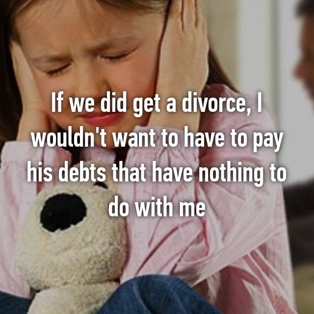 If we did get a divorce, I wouldn't want to have to pay his debts that have nothing to do with me