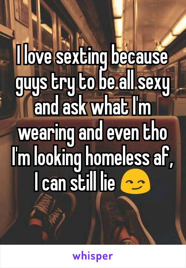 I love sexting because guys try to be all sexy and ask what I'm wearing and even tho I'm looking homeless af, I can still lie 😏