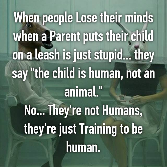 "When people Lose their minds when a Parent puts their child on a leash is just stupid... they say ""the child is human, not an animal."" No... They're not Humans, they're just Training to be human."