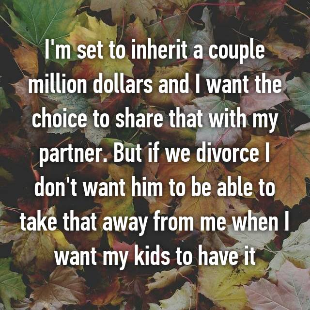 I'm set to inherit a couple million dollars and I want the choice to share that with my partner. But if we divorce I don't want him to be able to take that away from me when I want my kids to have it