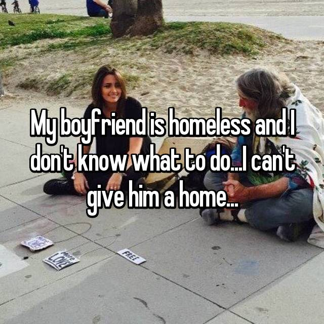 My boyfriend is homeless and I don't know what to do...I can't give him a home...
