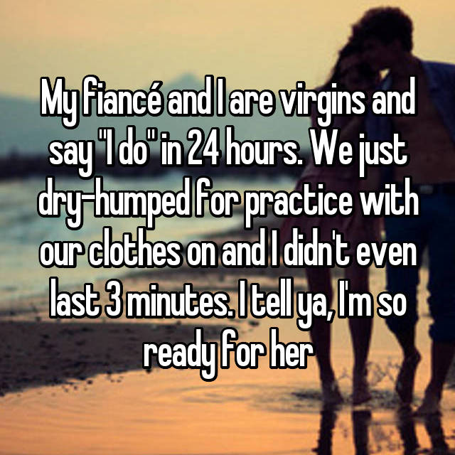 """My fiancé and I are virgins and say """"I do"""" in 24 hours. We just dry-humped for practice with our clothes on and I didn't even last 3 minutes. I tell ya, I'm so ready for her"""